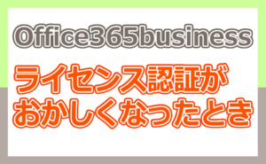 Office365businessライセンス認証ができなくなった